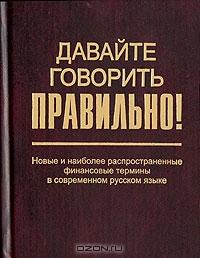 Давайте говорить правильно! Новые и наиболее распространенные финансовые термины в современном русском языке