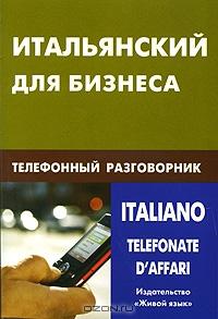 Итальянский для бизнеса.  Телефонный разговорник / Italianotelefonate d'affari
