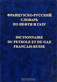 Французско-русский словарь по нефти и газу / Dictionnaire du petrole et du gaz francais-russe