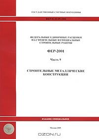 Государственные сметные нормативы.  Федеральные единичные расценки на строительные и специальные строительные работы.  ФЕР 81-02-09-2001.  Часть 9.  Строительные металлические конструкции