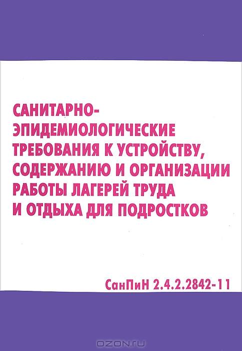 Санитарно-эпидемиологические требования к устройсту,  содержанию и организации работы лагерей труда и отдыха для подростков.  СанПиН 2. 4. 2. 2842-11