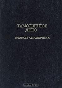 Таможенное дело. Словарь-справочник