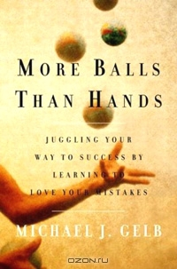 More Balls Than Hands. Juggling Your Way to Success by Learning to Love Your Mistakes