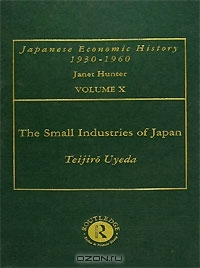 The Small Industries of Japan: Their Growth and Development: Japanese Economic History, Volume 10