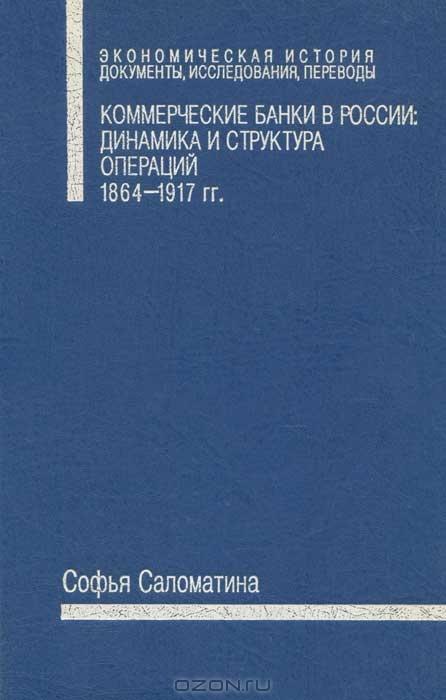Коммерческие банки в России. Динамика и структура операций. 1864-1917 гг.