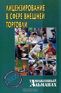 Лицензирование в сфере внешней торговли. Таможенный альманах №5, 2005