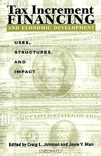 Tax Increment Financing and Economic Development: Uses, Structures, and Impact
