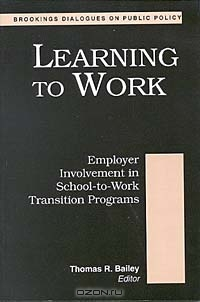 Learning to Work: Employer Involvement in School-To-Work Transition Programs (Brookings Dialogues on Public Policy)