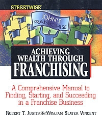 Streetwise Achieving Wealth Through Franchising. A Comprehensive Manual to Finding, Starting, and Succeeding in a Franchise Business