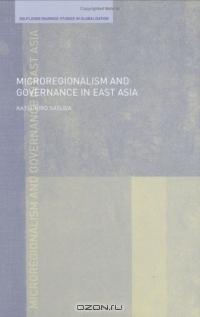 Microregionalism and Governance in East Asia (Routledge/Warwick Studies in Globalisation)