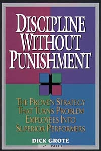 Discipline Without Punishment/the Proven Strategy That Turns Problem Employees into Superior Performers