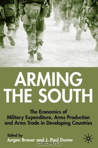 Arming the South: The Economics of Military Expenditure, Arms Production and Arms Trade in Developing Countries