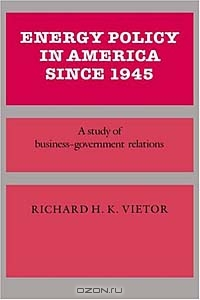 Energy Policy in America since 1945 : A Study of Business-Government Relations (Studies in Economic History and Policy: USA in the Twentieth Century)
