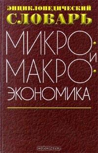 Микро- и макроэкономика.  Энциклопедический словарь