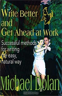 Write Better and Get Ahead at Work: Successful Methods for Writing the Easy, Natural Way