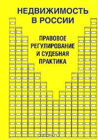 Недвижимость в России. Правовое регулирование и судебная практика