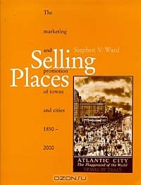 Selling Places: The Marketing and Promotion of Towns and Cities, 1850-2000