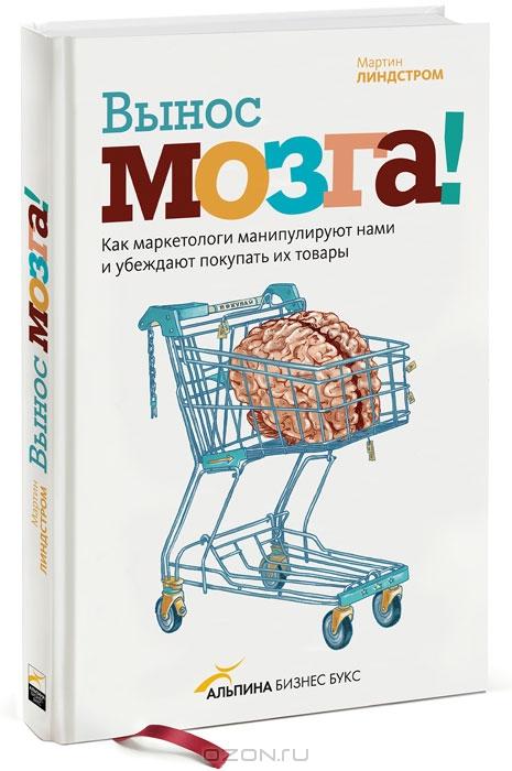 Вынос мозга! Как маркетологи манипулируют нашим сознанием и заставляют нас покупать то,  что им хочется