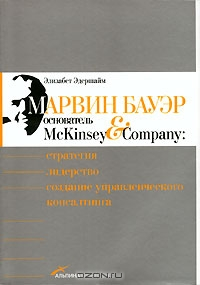 Марвин Бауэр,  основатель McKinsey & Company.  Стратегия,  лидерство,  создание управленческого консалтинга