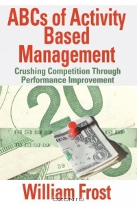ABCs of Activity Based Management : Crushing Competition Through Performance Improvement