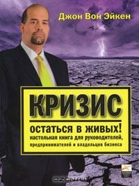 Кризис.  Остаться в живых! Настольная книга для руководителей,  предпринимателей и владельцев бизнеса