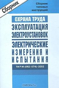 Охрана труда. Эксплуатация электроустановок. Электрические измерения и испытания. ТИ Р М-(062-074)-2002. Сборник типовых инструкций