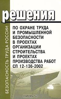 Решения по охране труда и промышленности безопасности в проектах организации строительства и проектах производства работ. СП 12-136-2002