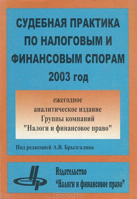 Судебная практика по налоговым и финансовым спорам. 2003 год