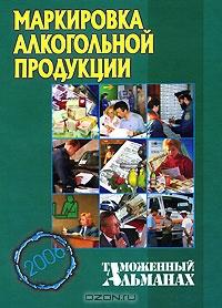 Маркировка алкогольной продукции. Таможенный альманах, №4, 2006