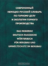 Современный немецко-русский словарь по горному делу и экологии горного производства / Das Moderne Deutsch-Russische Worterbuch fur Bergbau und Umweltschutz im Bergbau