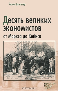 Десять великих экономистов от Маркса до Кейнса