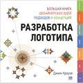 Разработка логотипа. Большая книга дизайнерских идей, подходов и концепций