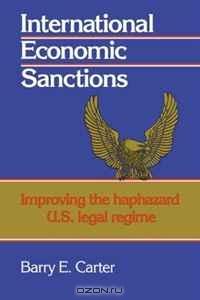 International Economic Sanctions: Improving the Haphazard U.S. Legal Regime