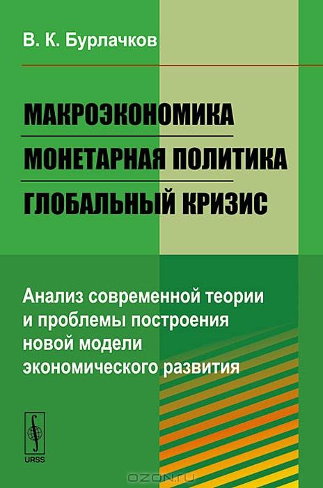 Макроэкономика,  монетарная политика,  глобальный кризис.  Анализ современной теории и проблемы построения новой модели экономического развития