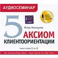 5 аксиом клиентоориентации. Аудиосеминар (аудиокнига MP3)