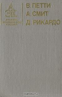 В.  Петти.  А.  Смит.  Д.  Рикардо.  Антология экономической классики