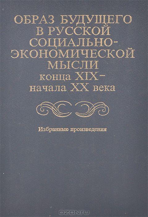 Образ будущего в русской социально-экономической мысли конца ХIХ - начала ХХ века
