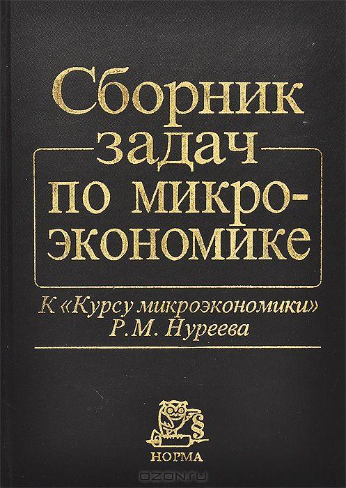 """Сборник задач по микроэкономике. К """"Курсу микроэкономики"""" Р. М. Нуреева"""