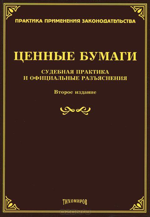 Ценные бумаги: судебная практика и официальные разъяснения. 2-е изд., доп. и перераб. Под ред. Тихомирова М.Ю.