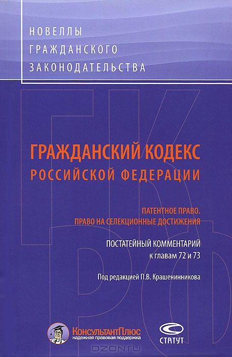 Гражданский Кодекс Российской Федерации. Патентное право. Право на селекционные достижения. Постатейный комментарий к главам 72-73