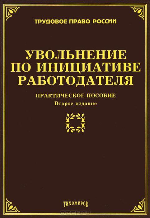 Увольнение по инициативе работодателя: практическое пособие. 2-е изд., доп. и перераб. Тихомиров М.Ю.