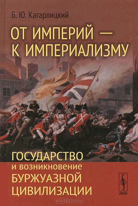 ОТ ИМПЕРИЙ --- К ИМПЕРИАЛИЗМУ: Государство и возникновение буржуазной цивилизации