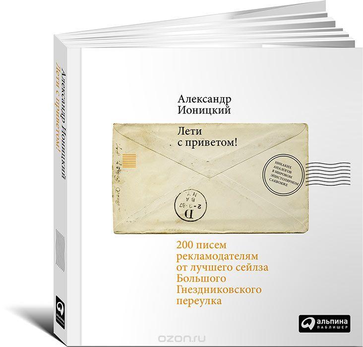 Лети с приветом! 200 писем рекламодателям от лучшего сейлза Большого Гнездниковского переулка