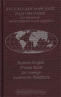 Русско-английский разговорник по внешнеэкономическим связям/Russian-English Phrase Book on Foreign Economic Relations
