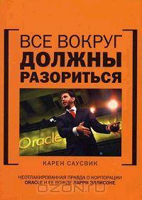Все вокруг должны разориться. Неотлакированная правда о корпорации Oracle и ее вожде Ларри Эллисоне
