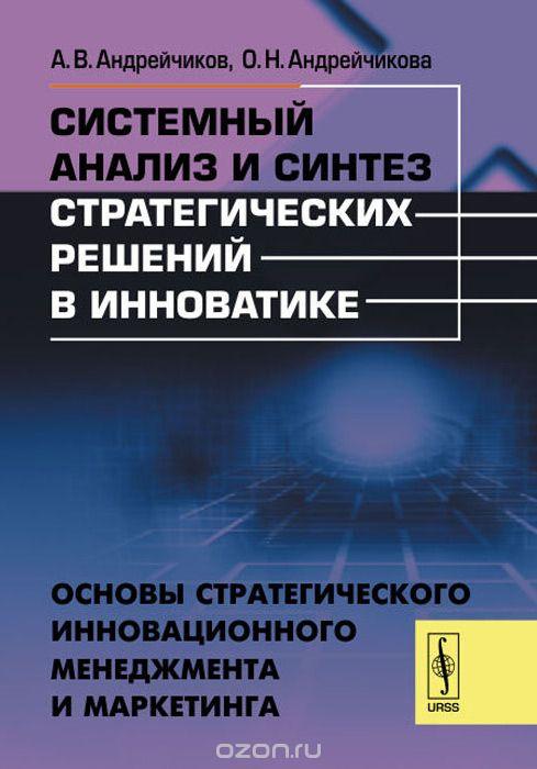 Системный анализ и синтез стратегических решений в инноватике: ОСНОВЫ СТРАТЕГИЧЕСКОГО ИННОВАЦИОННОГО МЕНЕДЖМЕНТА И МАРКЕТИНГА