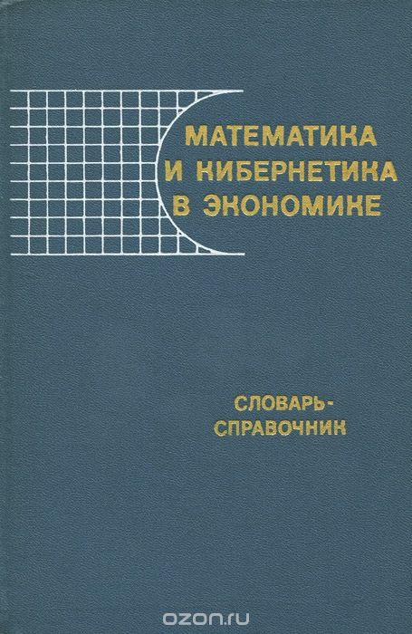 Математика и кибернетика в экономике. Словарь-справочник