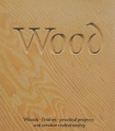 Wood: Woods, finishes, practical projects and creative craftsmanship