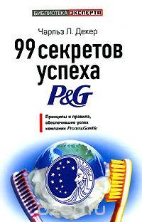 99 секретов успеха P&G. Принципы и правила, обеспечившие успех компании Procter & Gamble