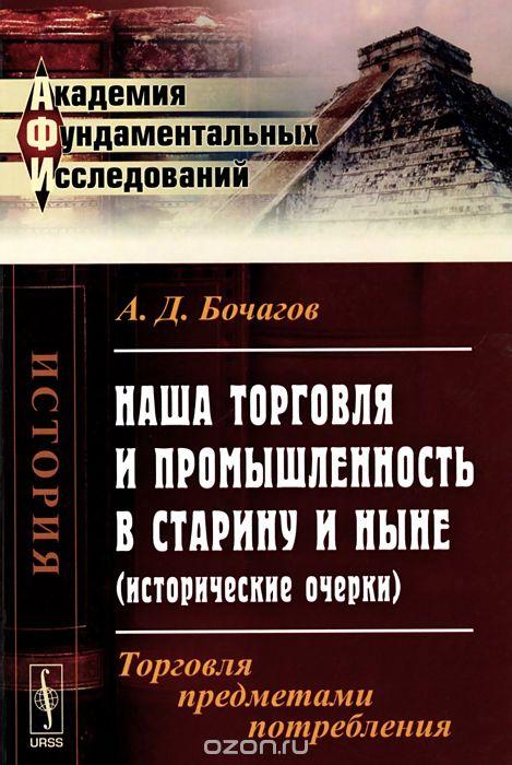 Наша торговля и промышленность в старину и ныне  (исторические очерки) .  Торговля предметами